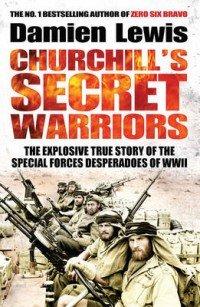 Churchill's Secret Warriors. The Explosive True Story of the Special Forces Desperadoes of WWII