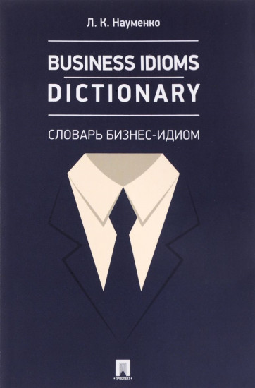 Business Idioms Dictionary. Словарь бизнес-идиом