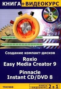 2 в 1: Создание компакт-дисков любых форматов: Roxio Easy Media Creator 9 & Pinnacle Instant CD/DVD 8: Книга + Видеокурс// CD-Rom