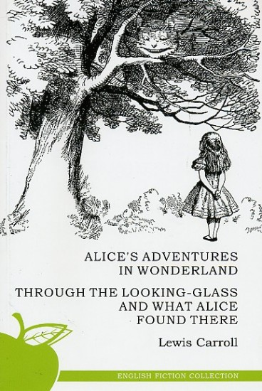 Alice in Wonderland. Through the Looking-Glass and What Alice Found There