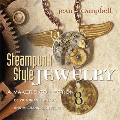 Steampunk Style Jewelry. A Maker's Collection of Victorian, Fantasy, and Mechanical Designs